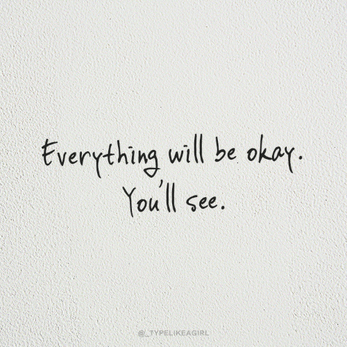 Everything Will: Everything will be okay  You ll see.  @TYPELIKEAGIRL