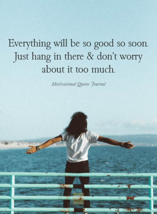 Everything Will Be So Good So Soon Just Hang In There Dont Worry