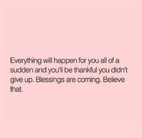 Blessings, Believe, and Will: Everything will happen for you all of a  sudden and you'll be thankful you didn't  give up. Blessings are coming. Believe  that.