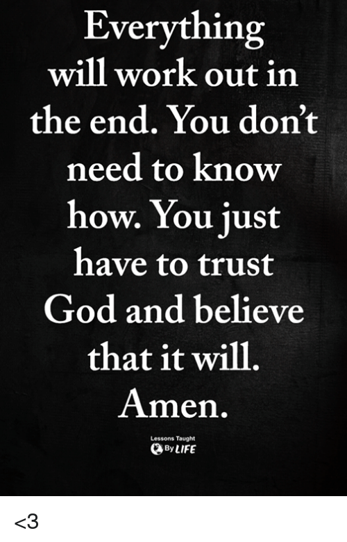 God, Memes, and Work: Everything  will work out in  the end. You don't  need to know  how. You just  have to trust  God and believe  that it will  Amen.  Lessons Taught  ByLIFE <3