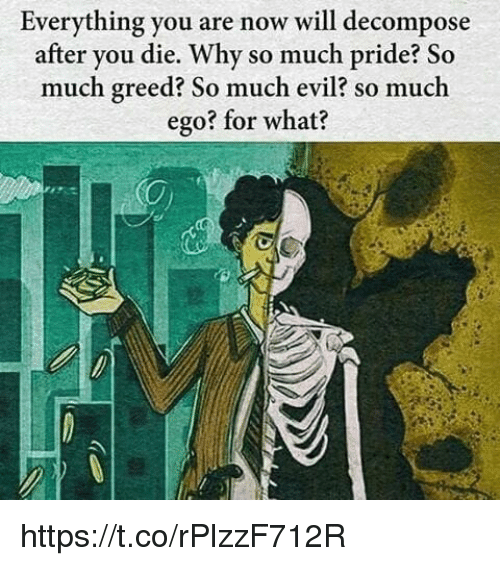 decomposer: Everything you are now will decompose  after you die. Why so much pride? So  much greed? So much evil? so much  ego? for what? https://t.co/rPlzzF712R