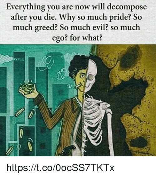 decomposer: Everything you are now will decompose  after you die. Why so much pride? So  much greed? So much evil? so much  ego? for what? https://t.co/0ocSS7TKTx