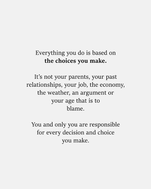 The Weather: Everything you do is based on  the choices you make.  It's not your parents, your past  relationships, your job, the economy,  the weather, an argument or  your age that is to  blame  You and only you are responsible  for every decision and choice  you make.