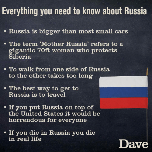 For Everyone: Everything you need to know about Russia  e Russia is bigger than most small cars  The term 'Mother Russia' refers to a  gigantic 70ft woman who protects  Siberia  . To walk from one side of Russia  to the other takes too long  e The best way to get to  Russia is to travel  . If you put Russia on top of  the United States it would be  horrendous for everyone  If you die in Russia you die  in real life  Dave