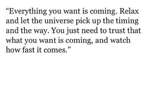 """Watch, How, and Universe: """"Everything you want is coming. R  and let the universe pick up the timing  and the way. You just need to trust that  what you want is coming, and watch  how fast it comes.""""  elax  03"""