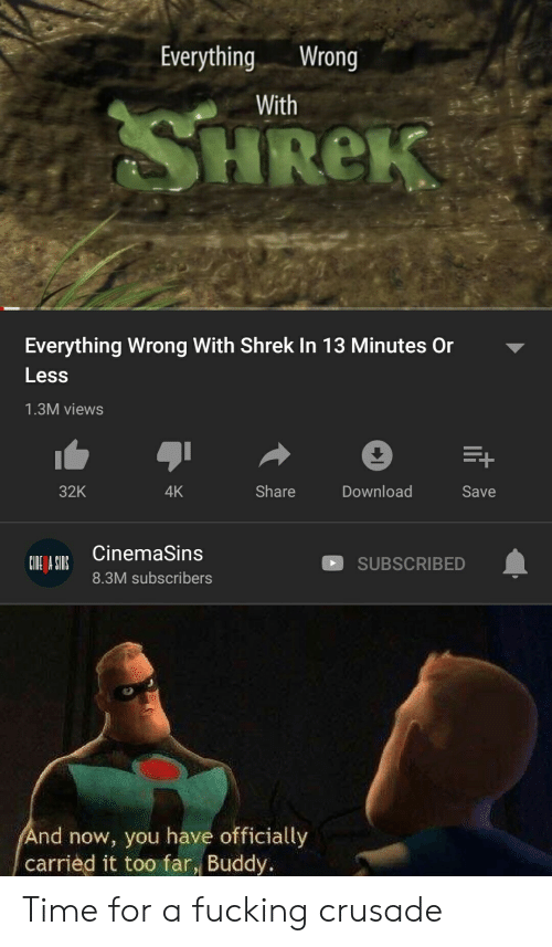 cinemasins: EverythingWrong  With  HReK  Everything Wrong With Shrek In 13 Minutes Or  Less  1.3M views  Download  32K  Share  4K  Save  CinemaSins  SUBSCRIBED  8.3M subscribers  nd now, you have officially  carried it too far, Buddy. Time for a fucking crusade