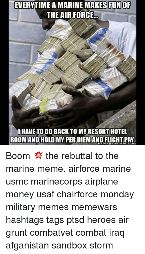 Military Memes: EVERYTIME AMARINEMAKES FUNOF  THE AIR FORCE  HAVE TO GO BACK TO MY RESORTHOTEL  ROOM AND HOLD MY PER DIEM AND FLIGHT PAY Boom 💥 the rebuttal to the marine meme. airforce marine usmc marinecorps airplane money usaf chairforce monday military memes memewars hashtags tags ptsd heroes air grunt combatvet combat iraq afganistan sandbox storm
