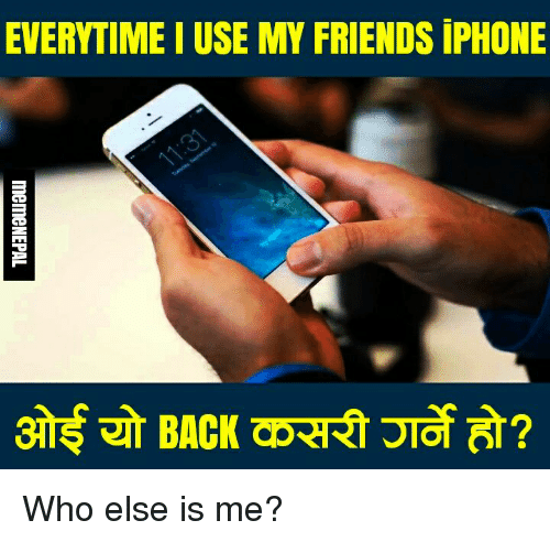 nepali: EVERYTIME I USE MY FRIENDS iPHONE Who else is me?