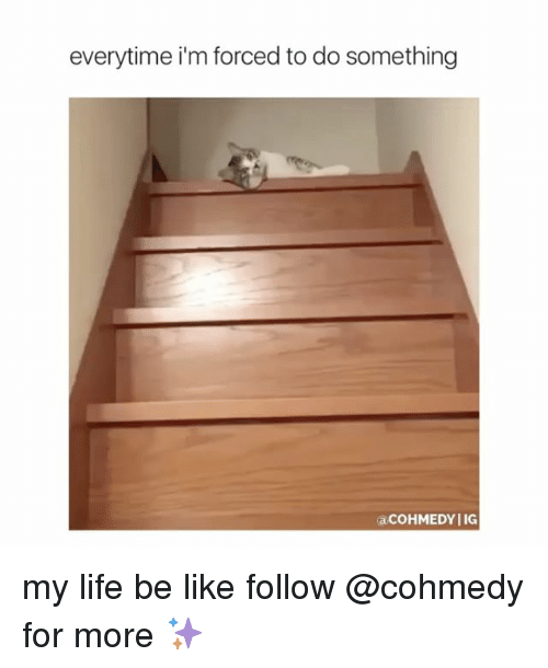 Everytim: everytime i'm forced to do something  acoHMEDYIIG my life be like follow @cohmedy for more ✨