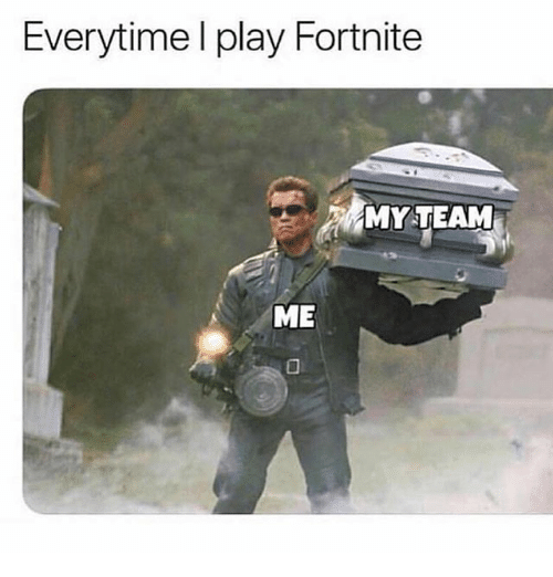 Memes, 🤖, and Team: Everytime l play Fortnite  MY TEAM  ME