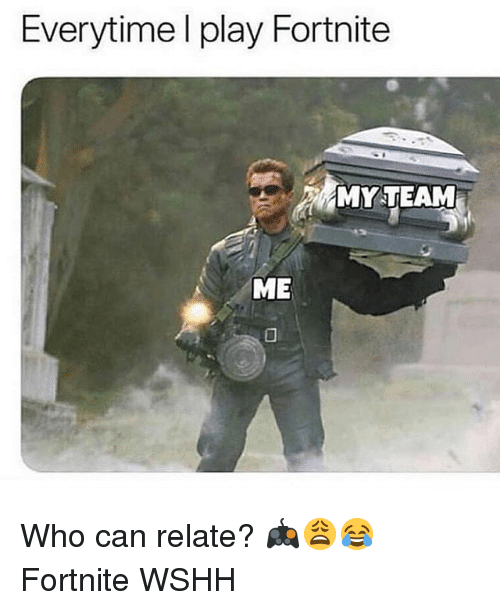 Memes, Wshh, and 🤖: Everytime l play Fortnite  MY TEAM  ME Who can relate? 🎮😩😂 Fortnite WSHH