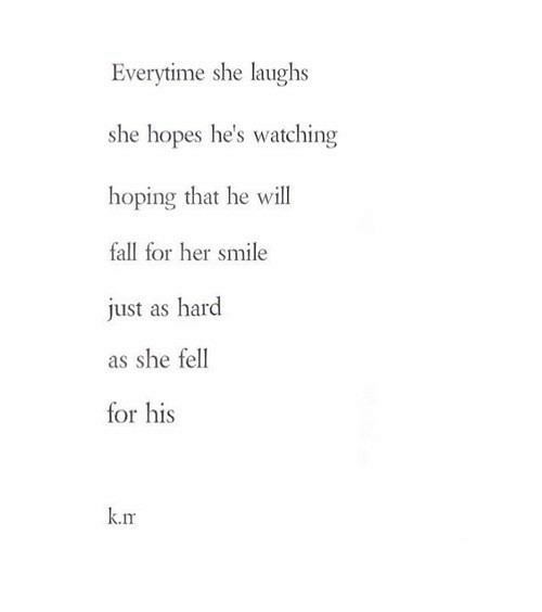 Fall, Smile, and Her: Everytime she laughs  she hopes he's watching  hoping that he will  fall for her smile  just as hard  as she fell  for his  k.m https://iglovequotes.net/