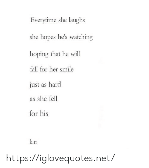 Fall, Smile, and Her: Everytime she laughs  she hopes he's watching  hoping that he will  fall for her smile  just as hard  as she fell  for his  k.rm https://iglovequotes.net/
