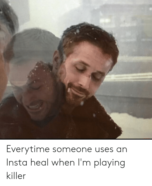 Killer, Insta, and Someone: Everytime someone uses an Insta heal when I'm playing killer