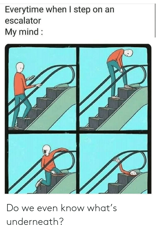 Mind, Step, and What: Everytime when I step on an  escalator  My mind Do we even know what's underneath?