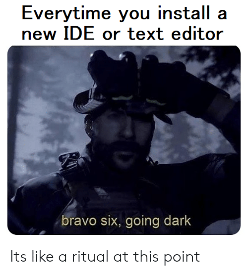 Bravo, Text, and Dark: Everytime you install a  new IDE or text editor  bravo six, going dark Its like a ritual at this point