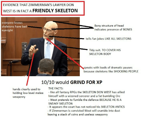 Fun Jokes: EVIDENCE THAT ZIMMERMAN'S LAWYER DON  WEST IS IN FACT A FRIENDLY SKELETON  everyone knows  skeletons have bad  eyesight  Bony structure of head  indicates presence of BONES  tells fun jokes LIKE ALL SKELETONS  Tidy suit. TO COVER HIS  SKELETON BODY  peaks with loads of dramatic pauses  because skeletons like SHOCKING PEOPLE  10/10 would GRIND FOR XP  hands clearly used to THE FACTS:  holding low level melee like all fantasy RPGs the SKELETON DON WEST has allied  weaponry  himself with a wizened sorcerer and a fat bumbling Oro  - West pretends to fumble the defence BECAUSE HE IS A  SNEAKY SKELETON  - It appears the court has not noticed his SKELETON ANTICS  If Zimmerman is convicted West will crumble into dust  leaving a stack of coins and useless weaponry
