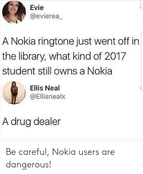 Drug dealer: Evie  @evierea  A Nokia ringtone just went off in  the library, what kind of 2017  student still owns a Nokia  Ellis Neal  @Ellisnealx  A drug dealer Be careful, Nokia users are dangerous!
