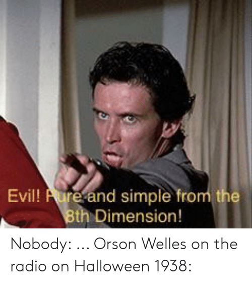 orson welles: Evil! Aure and simple from the  8th Dimension! Nobody: ... Orson Welles on the radio on Halloween 1938: