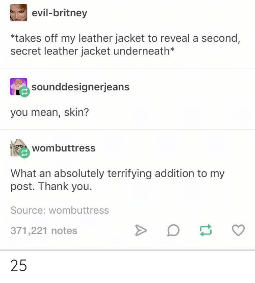Thank You, Mean, and Evil: evil-britney  *takes off my leather jacket to reveal a second,  secret leather jacket underneath*  sounddesignerjeans  you mean, skin?  wombuttress  What an absolutely terrifying addition to my  post. Thank you  Source: wombuttress  371,221 notes 25