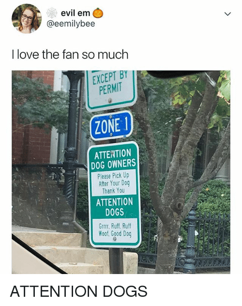 Dogs, Love, and Thank You: evil em  @eemilybee  | love the fan so much  EXCEPT BY  PERMIT  1.  ZONE  ATTENTION  DOG OWNERS  Please Pick Up  After Your Dog  Thank You  ATTENTION  DOGS  Grrr. Ruff. Ruff  Woof, Good Dog ATTENTION DOGS