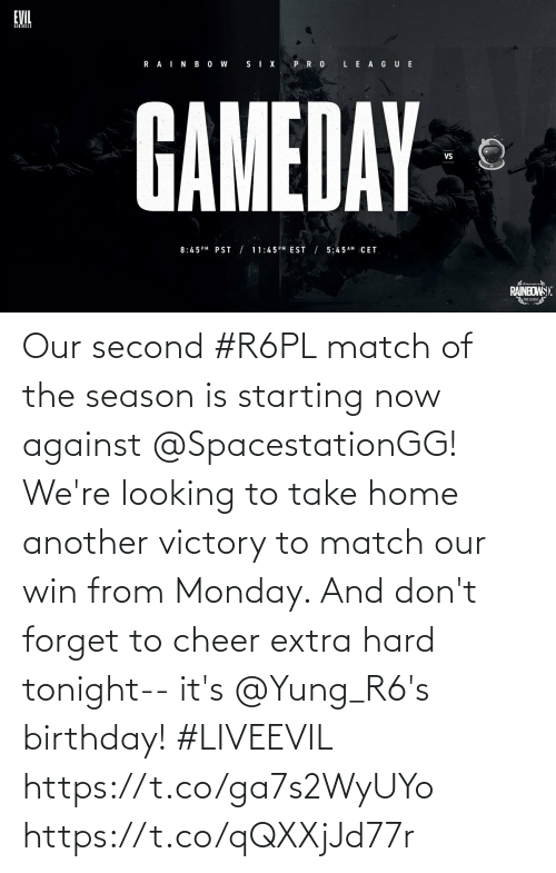 cet: EVIL  R AINB O W  SIX PRO LE AGUE  GAMEDAY  Vs  8:45 PM PST | 11:45PM EST / 5:4 5 AM CET  RAINBOWS):  PRO LEAGUE Our second #R6PL match of the season is starting now against @SpacestationGG! We're looking to take home another victory to match our win from Monday.   And don't forget to cheer extra hard tonight-- it's @Yung_R6's birthday! #LIVEEVIL  https://t.co/ga7s2WyUYo https://t.co/qQXXjJd77r