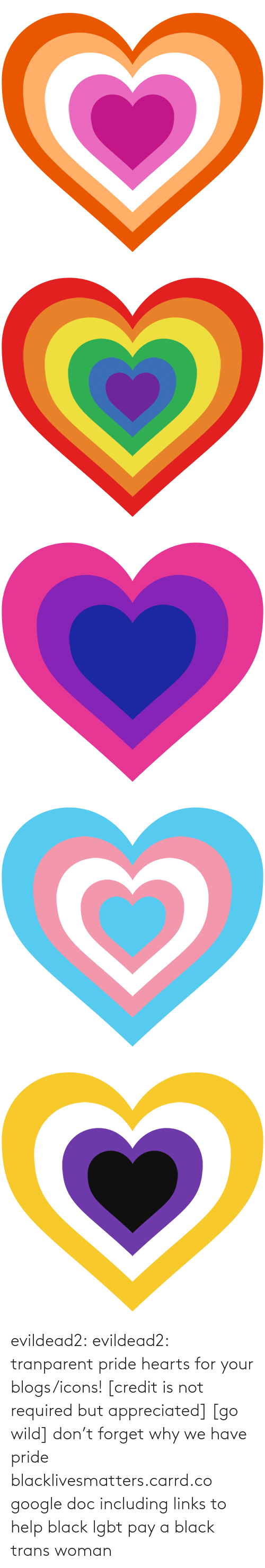 pride: evildead2:  evildead2:  tranparent pride hearts for your blogs/icons! [credit is not required but appreciated] [go wild]      don't forget why we have pride  blacklivesmatters.carrd.co  google doc including links to help black lgbt pay a black trans woman