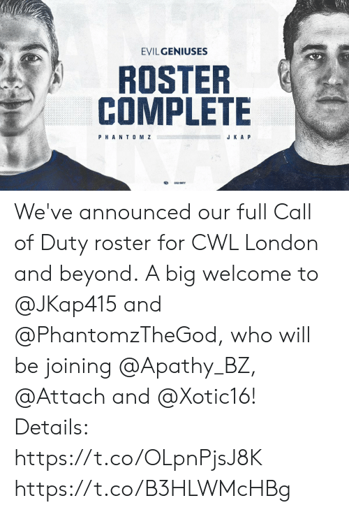 Memes, Apathy, and Call of Duty: EVILGENIUSES  ROSTER  COMPLETE  PHANT0 M Z  J K A P We've announced our full Call of Duty roster for CWL London and beyond.  A big welcome to @JKap415 and @PhantomzTheGod, who will be joining @Apathy_BZ, @Attach and @Xotic16!   Details: https://t.co/OLpnPjsJ8K https://t.co/B3HLWMcHBg