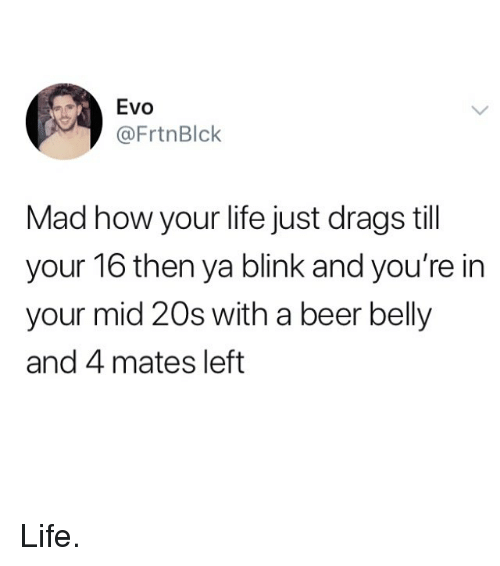 Beer, Life, and Memes: Evo  @FrtnBlck  Mad how your life just drags till  your 16 then ya blink and you're in  your mid 20s with a beer belly  and 4 mates left Life.