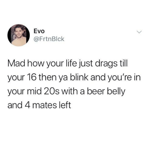 Beer, Life, and Memes: Evo  @FrtnBlk  Mad how your life just drags till  your 16 then ya blink and you're in  your mid 20s with a beer belly  and 4 mates left