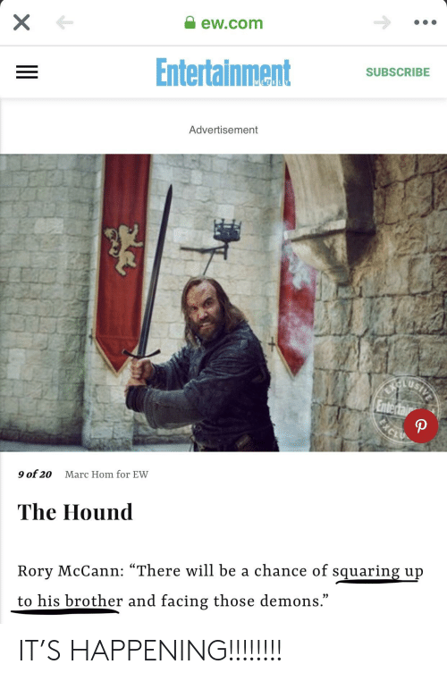 "Marces: ew.com  EntertainmentSC  SUBSCRIBE  Advertisement  9 of 20  Marc Hom for EW  The Hound  Rory McCann: ""There will be a chance of squaring up  to his brother and facing those demons."" IT'S HAPPENING!!!!!!!!"