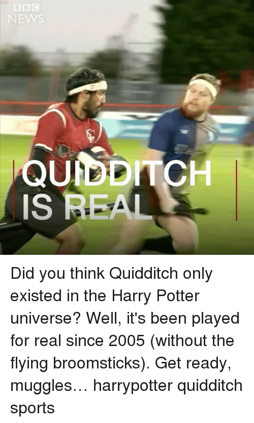 Sportsing: EW  QUIDDITCH  IS REAL Did you think Quidditch only existed in the Harry Potter universe? Well, it's been played for real since 2005 (without the flying broomsticks). Get ready, muggles… harrypotter quidditch sports