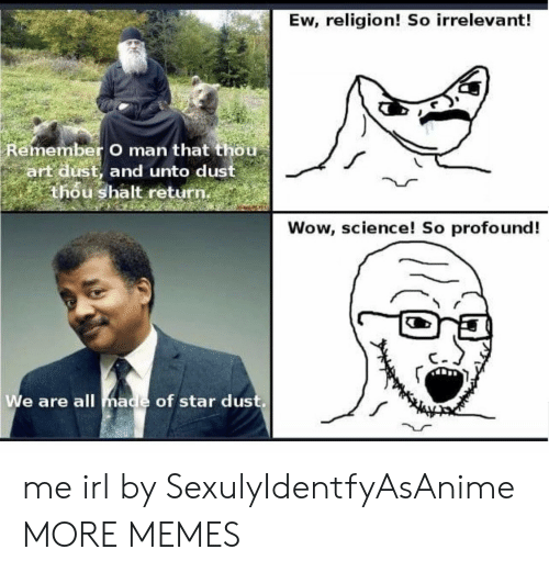profound: Ew, religion! So irrelevant!  Remember O man that thou  art dust, and unto dust  thou shalt return.  Wow, science! So profound!  We are all made of star dus me irl by SexulyIdentfyAsAnime MORE MEMES