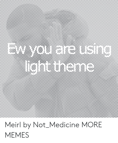 Medicine: EW you are using  light theme  SIn Meirl by Not_Medicine MORE MEMES