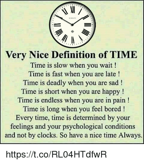 Bored, Memes, and Definition: EWGATE  Very Nice Definition of TIME  Time is slow when you wait!  Time is fast when you are late!  Time is deadly when you are sad!  Time is short when you are happy!  Time is endless when you are in pain!  Time is long when you feel bored!  Every time, time is determined by your  feelings and your psychological conditions  and not by clocks. So have a nice time Always https://t.co/RL04HTdfwR
