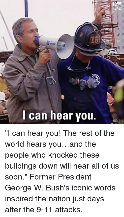 """Heared: EWS  l can hear vou. """"I can hear you! The rest of the world hears you…and the people who knocked these buildings down will hear all of us soon."""" Former President George W. Bush's iconic words inspired the nation just days after the 9-11 attacks."""