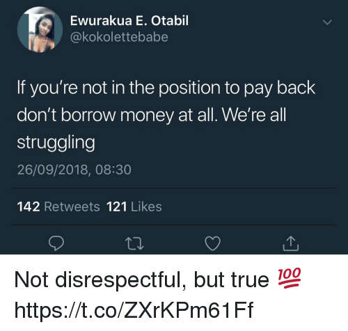 Money, True, and Back: Ewurakua E. Otabil  okokolettebabe  If you're not in the position to pay back  don't borrow money at all. We're all  struggling  26/09/2018, 08:30  142 Retweets 121 Likes Not disrespectful, but true 💯 https://t.co/ZXrKPm61Ff