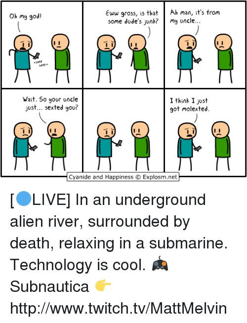 Memes, Sexting, and 🤖: Eww gross, is that  Ah man, it's from  Oh my god!  some dude's junk? my uncle...  Wait. So your  uncle  I think I just  just... sexted you?  got molex ted.  Cyanide and Happiness Explosm.net [🔵LIVE] In an underground alien river, surrounded by death, relaxing in a submarine. Technology is cool.  🎮 Subnautica 👉 http://www.twitch.tv/MattMelvin