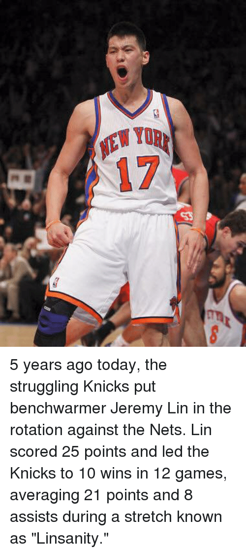 """knick: EWyD  IEW TOR  17 5 years ago today, the struggling Knicks put benchwarmer Jeremy Lin in the rotation against the Nets. Lin scored 25 points and led the Knicks to 10 wins in 12 games, averaging 21 points and 8 assists during a stretch known as """"Linsanity."""""""