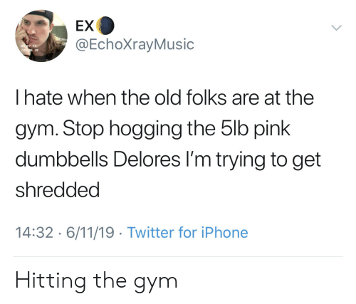 Gym, Iphone, and Twitter: EX  @EchoXrayMusic  JUN9 19  Thate when the old folks are at the  gym. Stop hogging the 5lb pink  dumbbells Delores I'm trying to get  shredded  14:32 6/11/19 Twitter for iPhone Hitting the gym