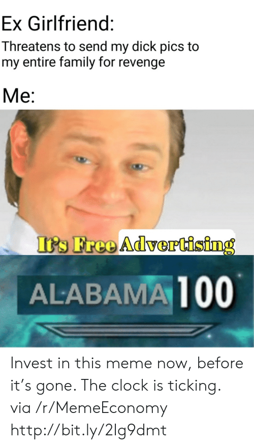 dick pics: Ex Girlfriend:  Threatens to send my dick pics to  my entire family for revenge  Ме:  It's Free Advertising  ALABAMA 100 Invest in this meme now, before it's gone. The clock is ticking. via /r/MemeEconomy http://bit.ly/2Ig9dmt