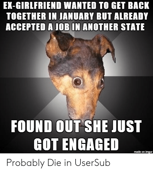 back together: EX-GIRLFRIEND WANTED TO GET BACK  TOGETHER IN JANUARY BUT ALREADY  ACCEPTED A JOB IN ANOTHER STATE  FOUND OUT SHE JUST  GOT ENGAGED  made on imgur Probably Die in UserSub