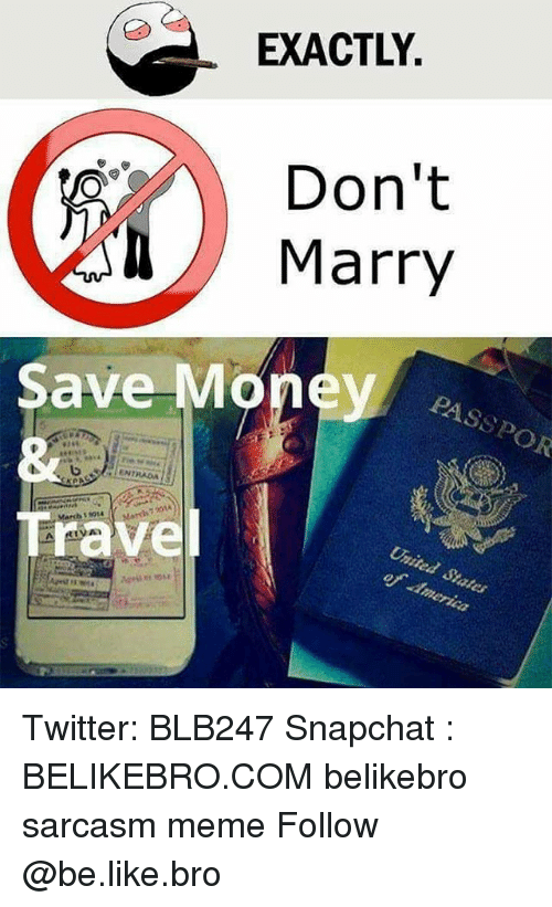 America, Be Like, and Meme: EXACTLY.  Don't  Marry  PASSPOR  Save Money  Travel  of America Twitter: BLB247 Snapchat : BELIKEBRO.COM belikebro sarcasm meme Follow @be.like.bro