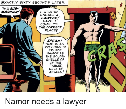 reef: EXACTLY SIXTY SECONDS LATER..  THE SU8-  MARINER  I WISH TO  ENGAGE A  LAWYER!  HAVE I  COME TO  THE CORRECT  PLACE  SPEAK!  TIME IS AS  PRECIOUS TO  PRINCE  NAMOR AS  THE GOLDEN  SHELLS OF  OF THE  FABLED  REEF OF  JEWELS! Namor needs a lawyer