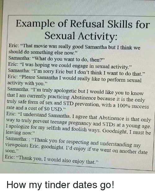 "foolish: Example of Refusal Skills for  Sexual Activity  Eric: ""That movie was really good Samantha but I think we  should do something else now  Samantha: What do you want to do, then?""  Eric: ""I was hoping we could engage in sexual activity.""  Samantha: ""I'm sorry Eric but I don't think I want to do that.""  Eric: ""Please Samantha I would really like to perform sexual  activity with you.  Samantha: ""I'm truly apologetic but I would like you to know  that I am currently practicing Abstinence because it is the only  truly safe form of sex and STD prevention, with a 100% success  rate and a cost of SO USD.""  Eric: ""I understand Samantha. I agree that Abstinence is that only  way to truly prevent teenage pregnancy and STDs at a young age.  I apologize for my selfish and foolish ways. Goodnight, I must be  leaving now.'""  Samantha: : Thank you for respecting and understanding my  viewpoints Eric, goodnight. I'd enjoy if we went on another date  soon.  Eric: Thank you, I would also enjoy that.""  25 How my tinder dates go!"