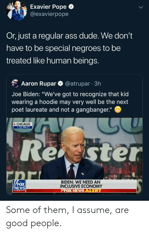 "Poet: Exavier Pope  @exavierpope  Or, just a regular ass dude. We don't  have to be special negroes to be  treated like human beings.  @atrupar 3h  Aaron Rupar  Joe Biden: ""We've got to recognize that kid  wearing a hoodie may very well be the next  poet laureate and not a gangbanger.""  CHICAGO  1:22 PM CT  Rester  ""FOX  BIDEN: WE NEED AN  INCLUSIVE ECONOMY  FOX NEWSALERT  NEWS Some of them, I assume, are good people."