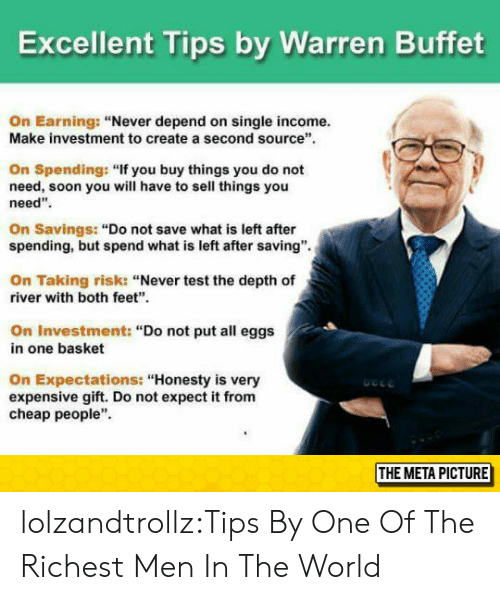 "depth: Excellent Tips by Warren Buffet  On Earning: ""Never depend on single income.  Make investment to create a second source  On Spending: ""If you buy things you do not  need, soon you will have to sell things you  need""  On Savings: ""Do not save what is left after  spending, but spend what is left after saving"".  On Taking risk: ""Never test the depth of  river with both feet""  On Investment: ""Do not put all eggs  in one basket  On Expectations: ""Honesty is very  expensive gift. Do not expect it from  cheap people""  THE META PICTURE lolzandtrollz:Tips By One Of The Richest Men In The World"