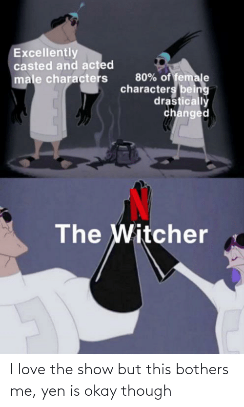 Casted: Excellently  casted and acted  80% of female  characters being  drastically  changed  male characters  The Witcher I love the show but this bothers me, yen is okay though