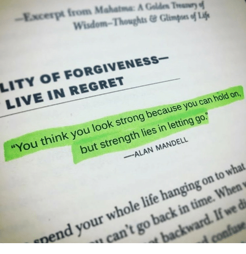 """Life, Regret, and Live: Excerpt from Mahatma A Gold"""" Thur  Wisdom-Thoughts&Glimpoes of Lif  LITY OF FORGIVENESs-  LIVE IN REGRET  You think you look strong because you can hold on,  but strength lies in letting go.  ALAN MANDELL  nend your whole life hanging on to what  can't go back in time. When"""