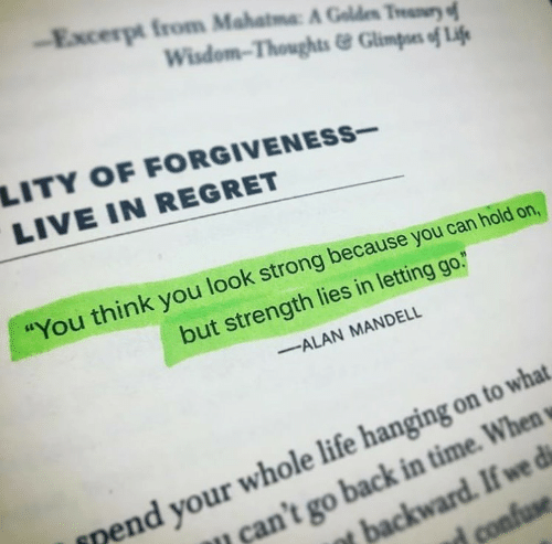 "Life, Regret, and Live: Excerpt from Mahatma A Gold"" Thur  Wisdom-Thoughts&Glimpoes of Lif  LITY OF FORGIVENESs-  LIVE IN REGRET  You think you look strong because you can hold on,  but strength lies in letting go.  ALAN MANDELL  nend your whole life hanging on to what  can't go back in time. When"